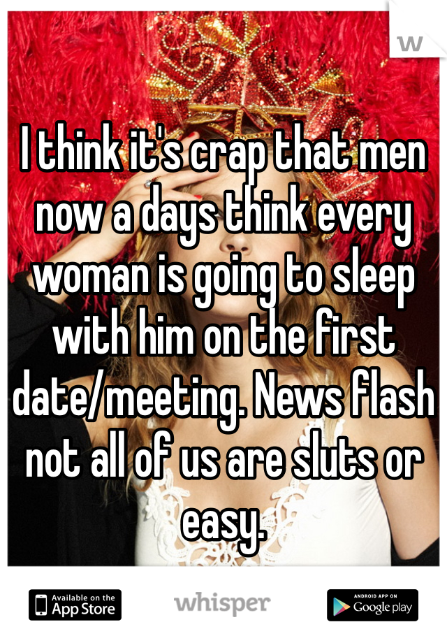 I think it's crap that men now a days think every woman is going to sleep with him on the first date/meeting. News flash not all of us are sluts or easy.