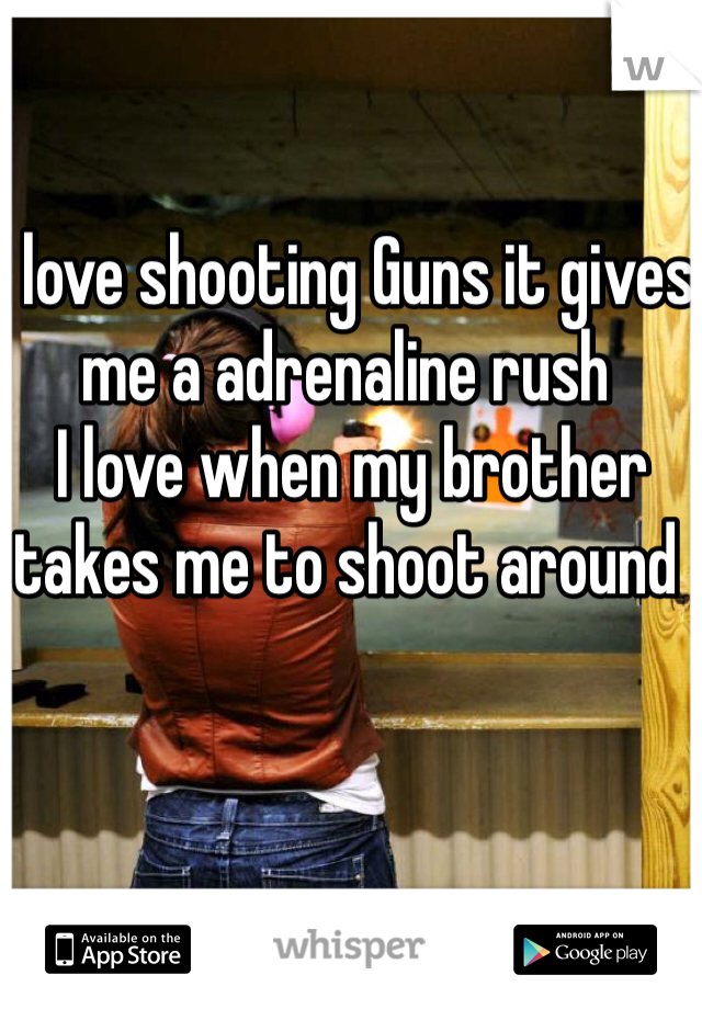 I love shooting Guns it gives me a adrenaline rush   I love when my brother takes me to shoot around