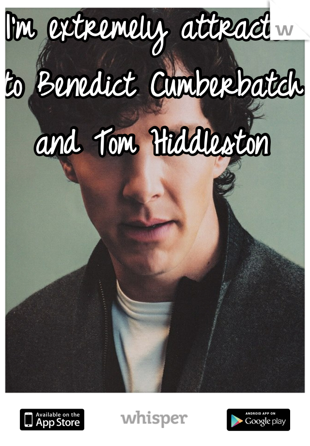 I'm extremely attracted to Benedict Cumberbatch and Tom Hiddleston