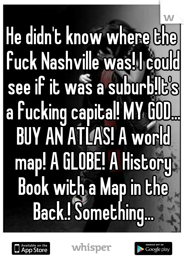 He didn't know where the fuck Nashville was! I could see if it was a suburb!It's a fucking capital! MY GOD... BUY AN ATLAS! A world map! A GLOBE! A History Book with a Map in the Back.! Something...