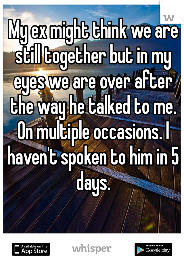 My ex might think we are still together but in my eyes we are over after the way he talked to me. On multiple occasions. I haven't spoken to him in 5 days.