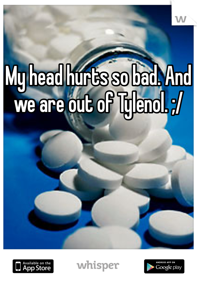 My head hurts so bad. And we are out of Tylenol. ;/