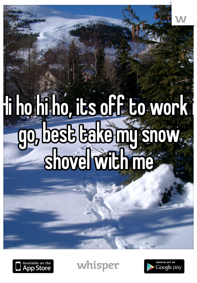 Hi ho hi ho, its off to work i go, best take my snow shovel with me