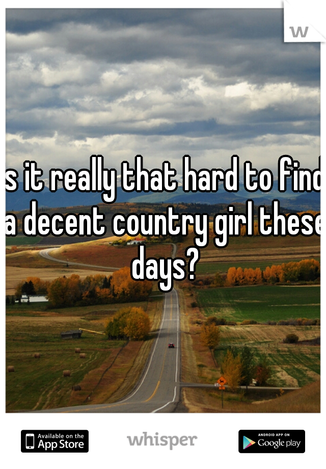 is it really that hard to find a decent country girl these days?
