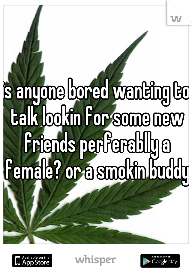 is anyone bored wanting to talk lookin for some new friends perferablly a female? or a smokin buddy