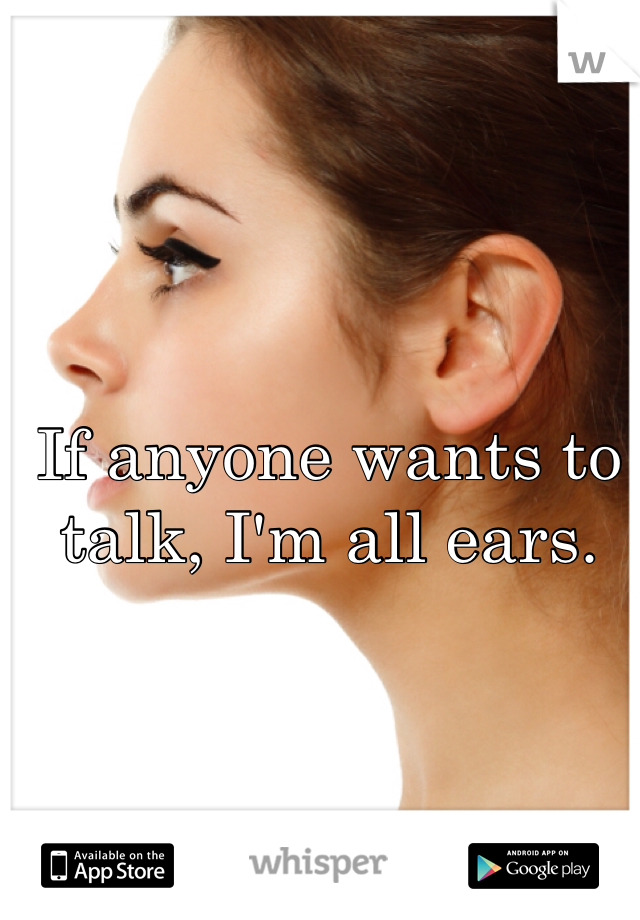 If anyone wants to talk, I'm all ears.
