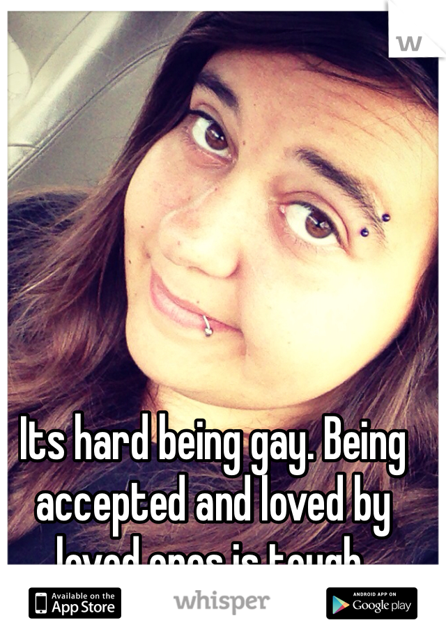Its hard being gay. Being accepted and loved by loved ones is tough.