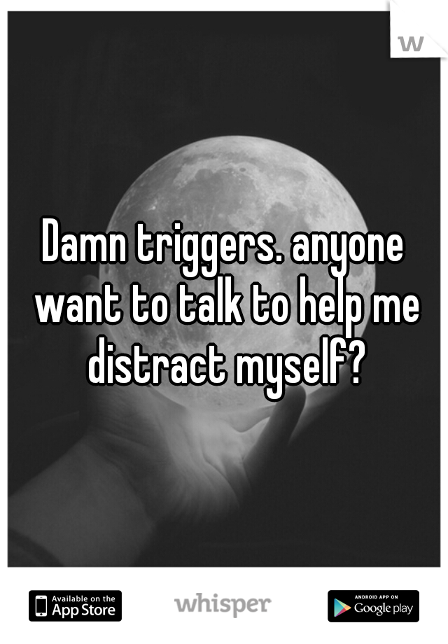 Damn triggers. anyone want to talk to help me distract myself?
