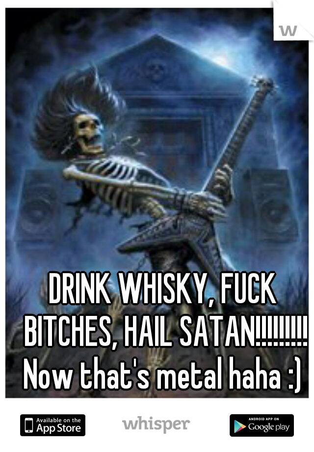 DRINK WHISKY, FUCK BITCHES, HAIL SATAN!!!!!!!!! Now that's metal haha :)