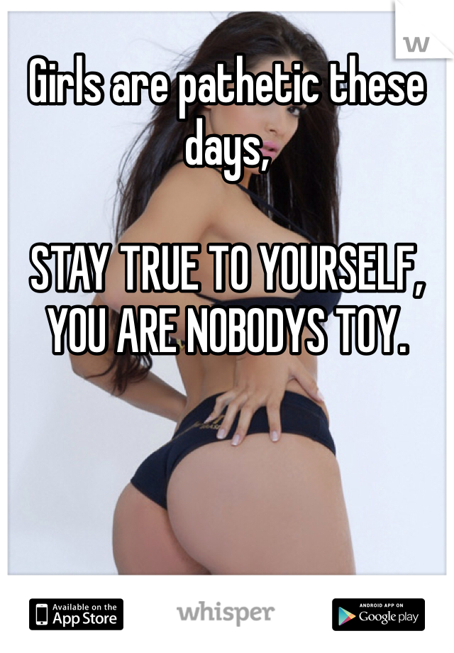 Girls are pathetic these days,   STAY TRUE TO YOURSELF, YOU ARE NOBODYS TOY.