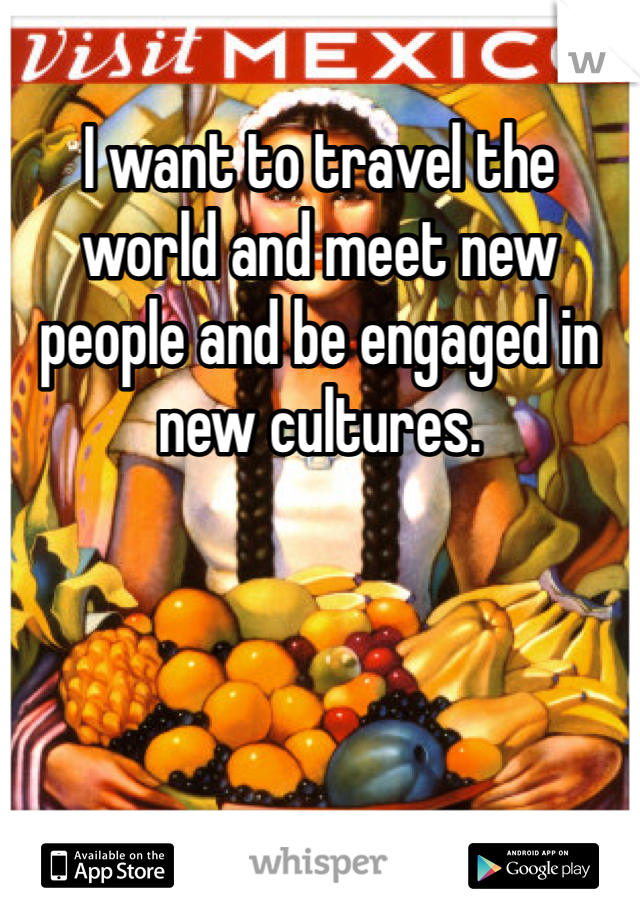 I want to travel the world and meet new people and be engaged in new cultures.