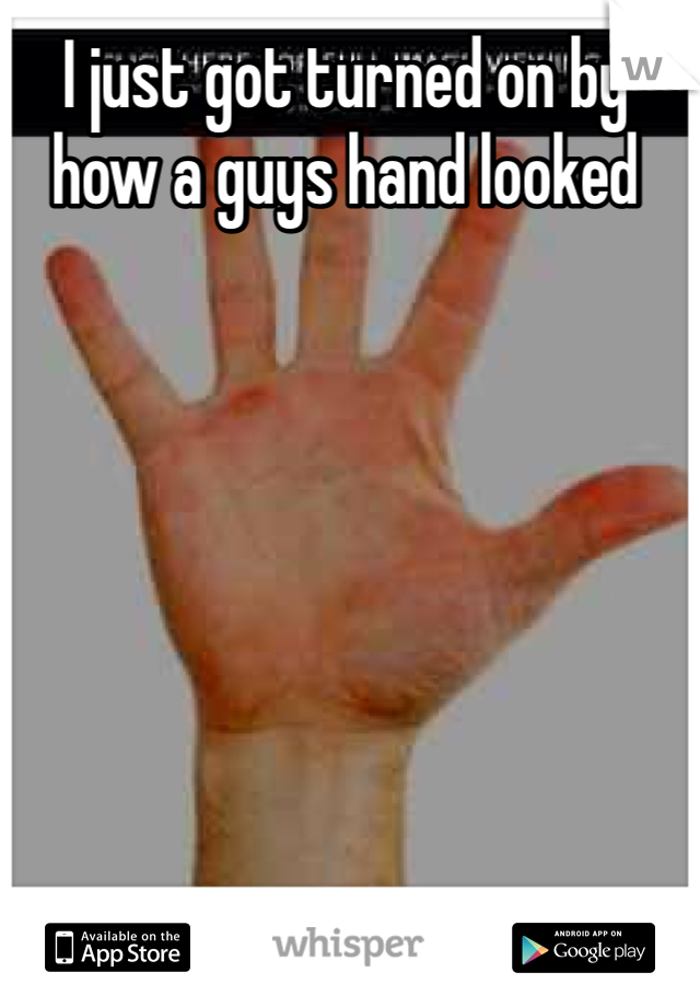 I just got turned on by how a guys hand looked