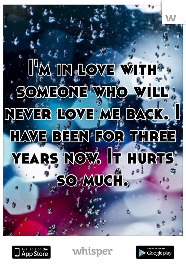 I'm in love with someone who will never love me back. I have been for three years now. It hurts so much.