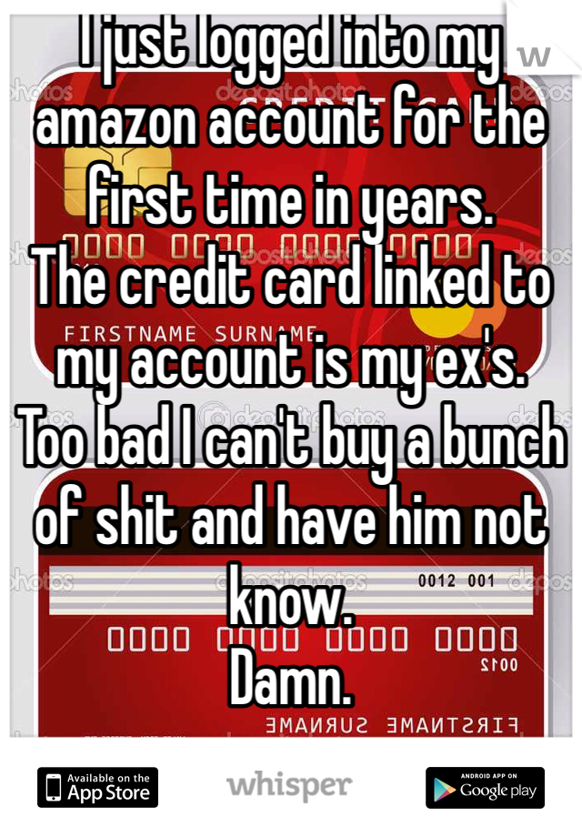 I just logged into my amazon account for the first time in years.  The credit card linked to my account is my ex's.  Too bad I can't buy a bunch of shit and have him not know.  Damn.