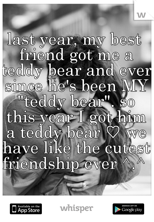 """last year, my best friend got me a teddy bear and ever since he's been MY """"teddy bear"""". so this year I got him a teddy bear ♡ we have like the cutest friendship ever ^.^"""