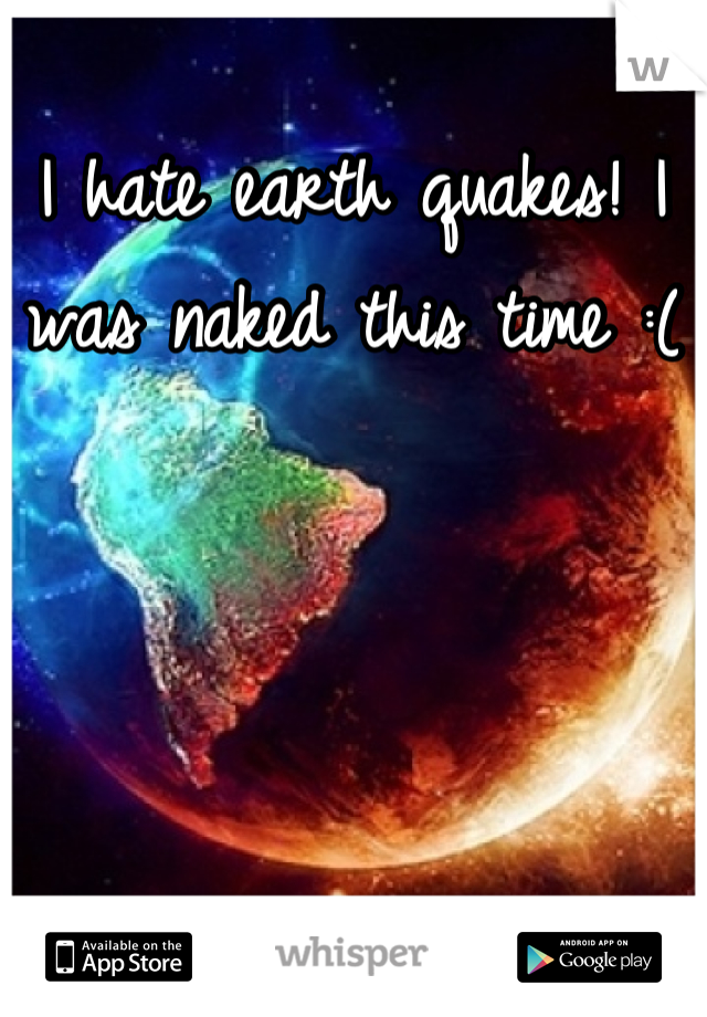 I hate earth quakes! I was naked this time :(