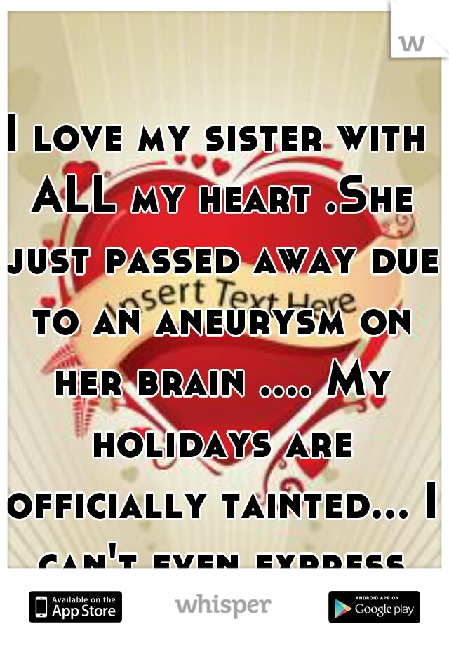 I love my sister with ALL my heart .She just passed away due to an aneurysm on her brain .... My holidays are officially tainted... I can't even express this loss  :0(((