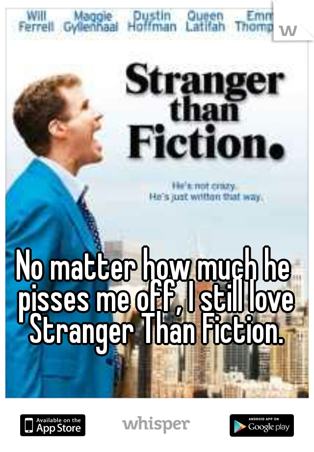 No matter how much he pisses me off, I still love Stranger Than Fiction.