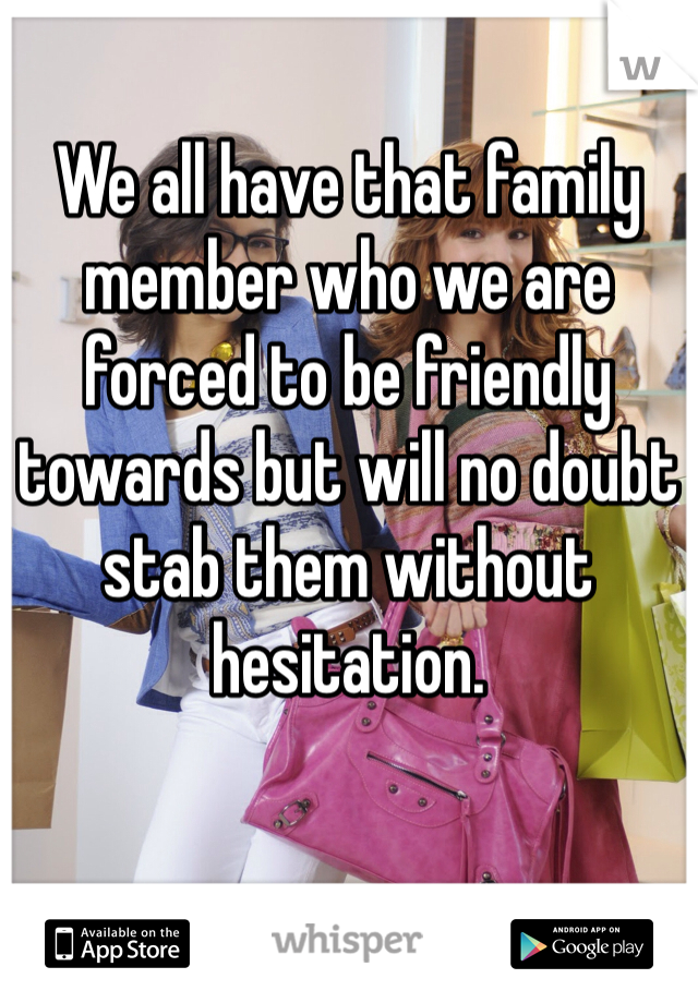 We all have that family member who we are forced to be friendly towards but will no doubt stab them without hesitation.