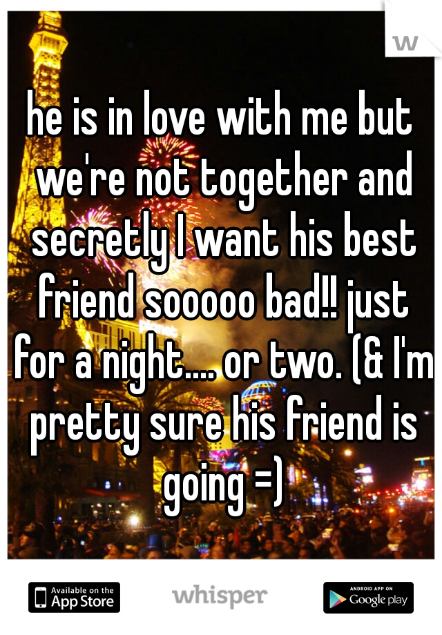 he is in love with me but we're not together and secretly I want his best friend sooooo bad!! just for a night.... or two. (& I'm pretty sure his friend is going =)