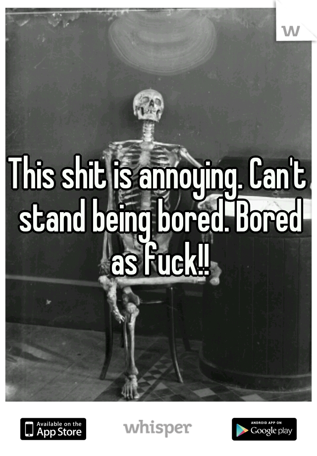This shit is annoying. Can't stand being bored. Bored as fuck!!