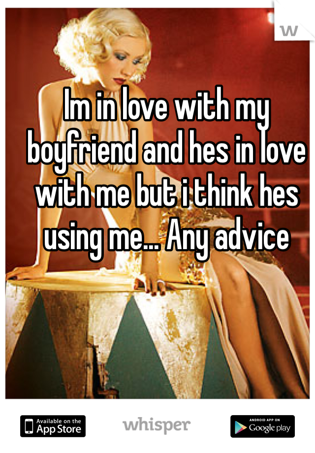 Im in love with my boyfriend and hes in love with me but i think hes using me... Any advice