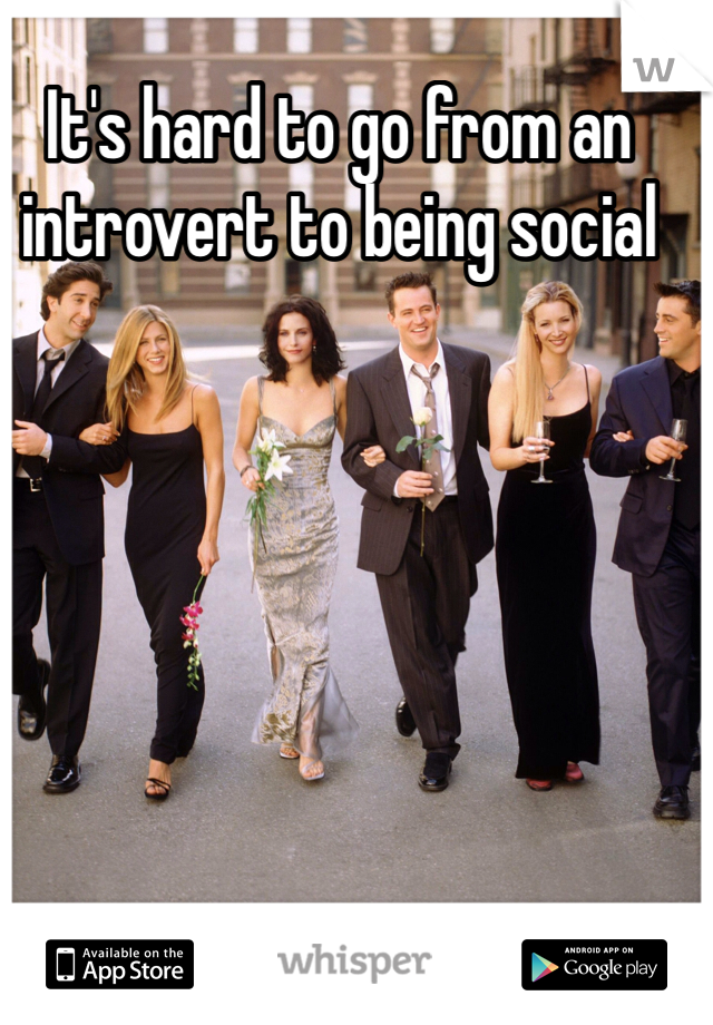 It's hard to go from an introvert to being social