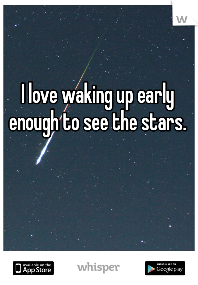 I love waking up early enough to see the stars.