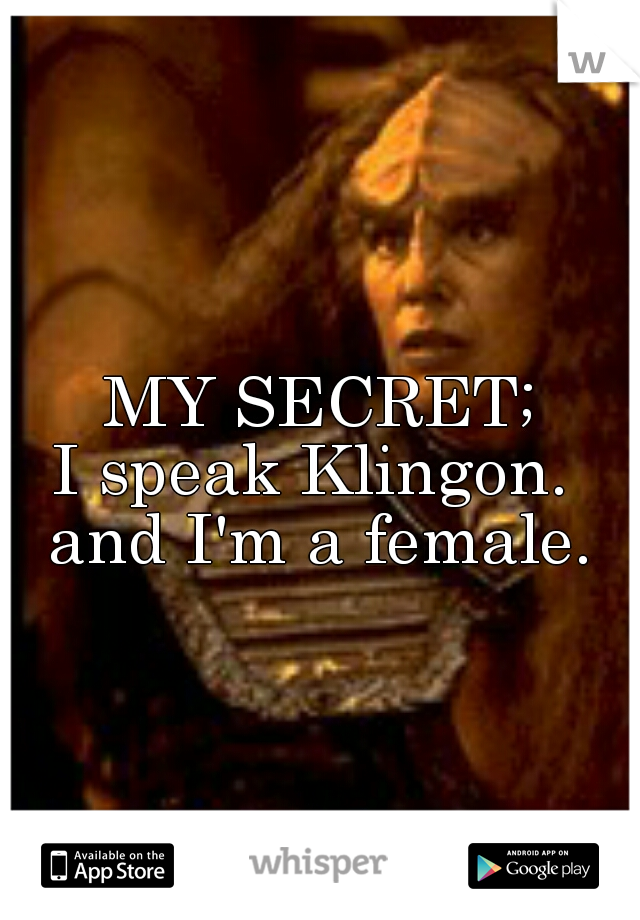 MY SECRET; I speak Klingon.  and I'm a female.