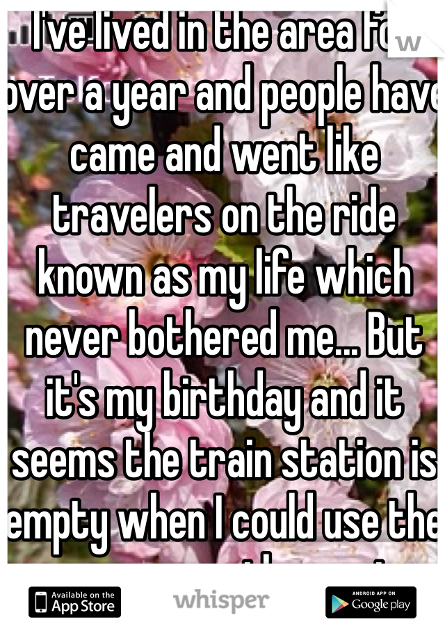 I've lived in the area for over a year and people have came and went like travelers on the ride known as my life which never bothered me... But it's my birthday and it seems the train station is empty when I could use the passengers the most.