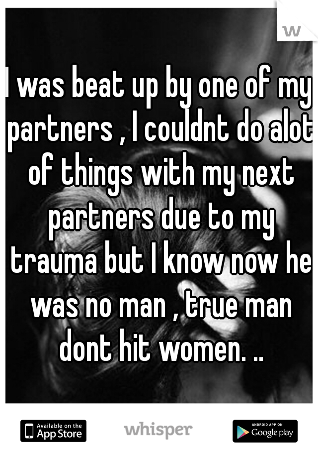 I was beat up by one of my partners , I couldnt do alot of things with my next partners due to my trauma but I know now he was no man , true man dont hit women. ..