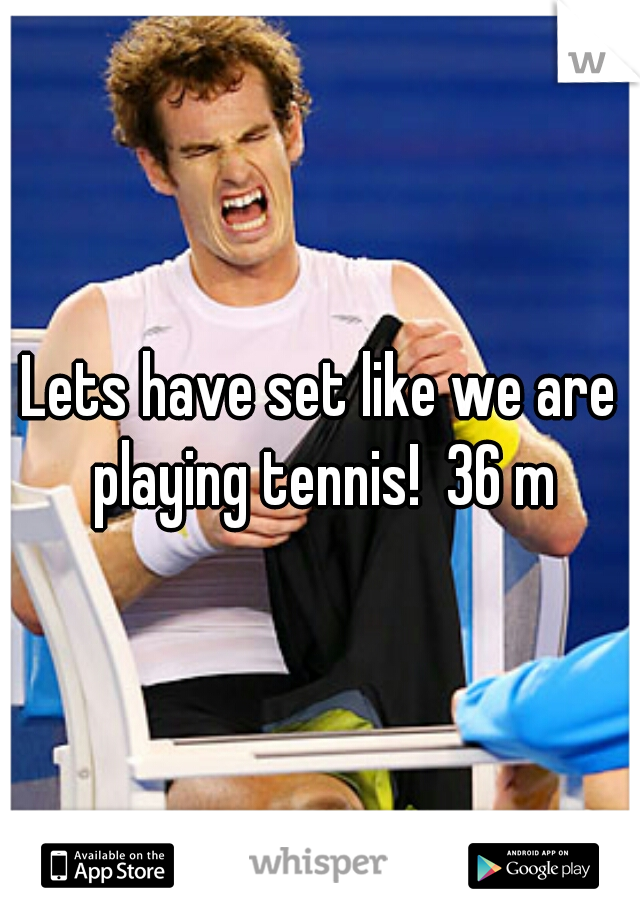 Lets have set like we are playing tennis!  36 m