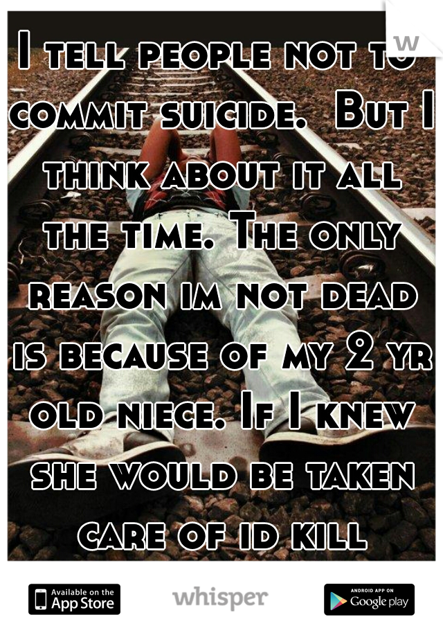 I tell people not to commit suicide.  But I think about it all the time. The only reason im not dead is because of my 2 yr old niece. If I knew she would be taken care of id kill myself.