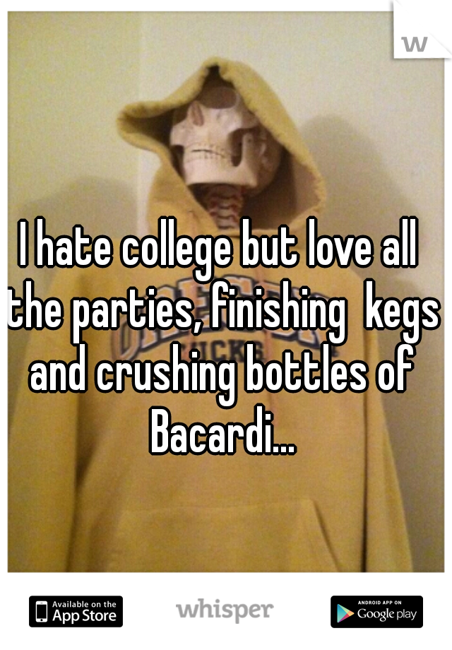 I hate college but love all the parties, finishing  kegs and crushing bottles of Bacardi...