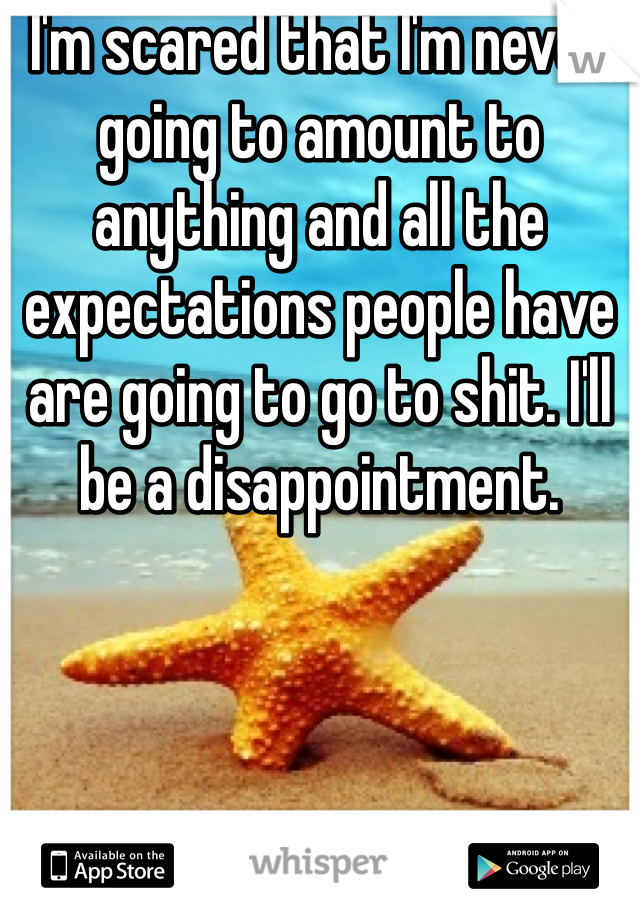 I'm scared that I'm never going to amount to anything and all the expectations people have are going to go to shit. I'll be a disappointment.