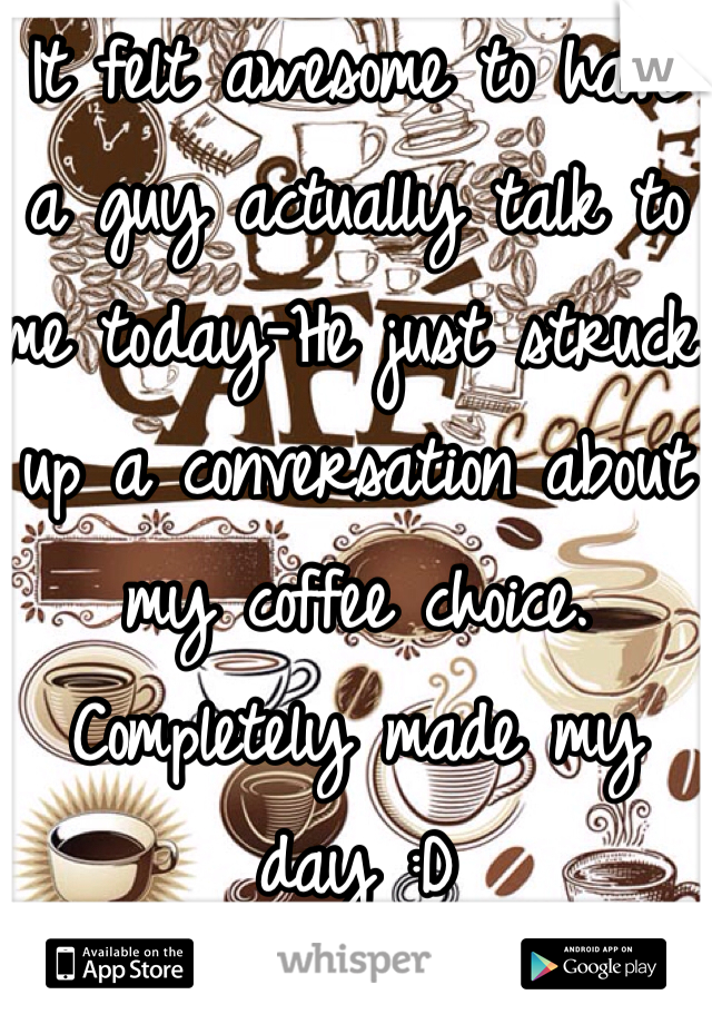 It felt awesome to have a guy actually talk to me today-He just struck up a conversation about my coffee choice. Completely made my day :D