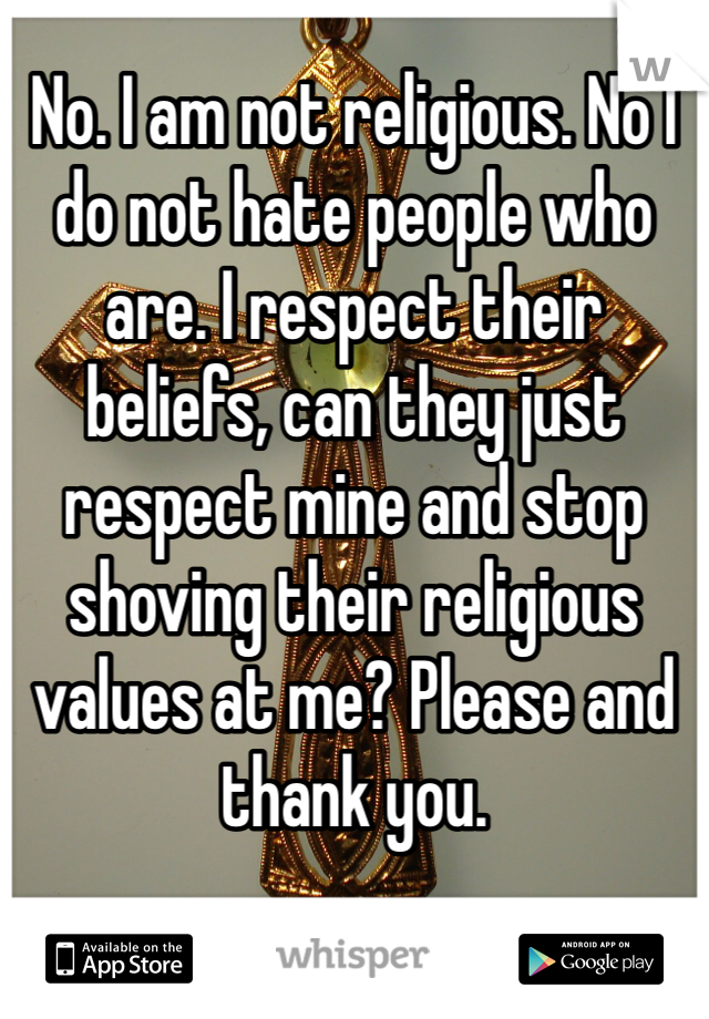 No. I am not religious. No I do not hate people who are. I respect their beliefs, can they just respect mine and stop shoving their religious values at me? Please and thank you.
