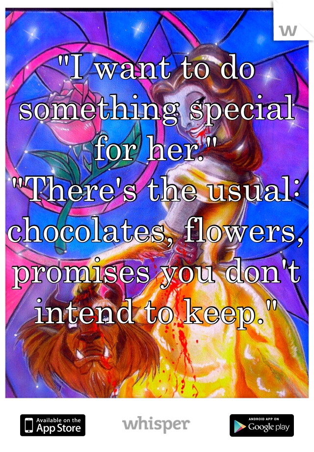 """I want to do something special for her."" ""There's the usual: chocolates, flowers, promises you don't intend to keep."""