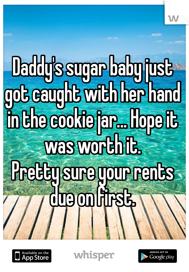 Daddy's sugar baby just got caught with her hand in the cookie jar... Hope it was worth it.  Pretty sure your rents due on first.