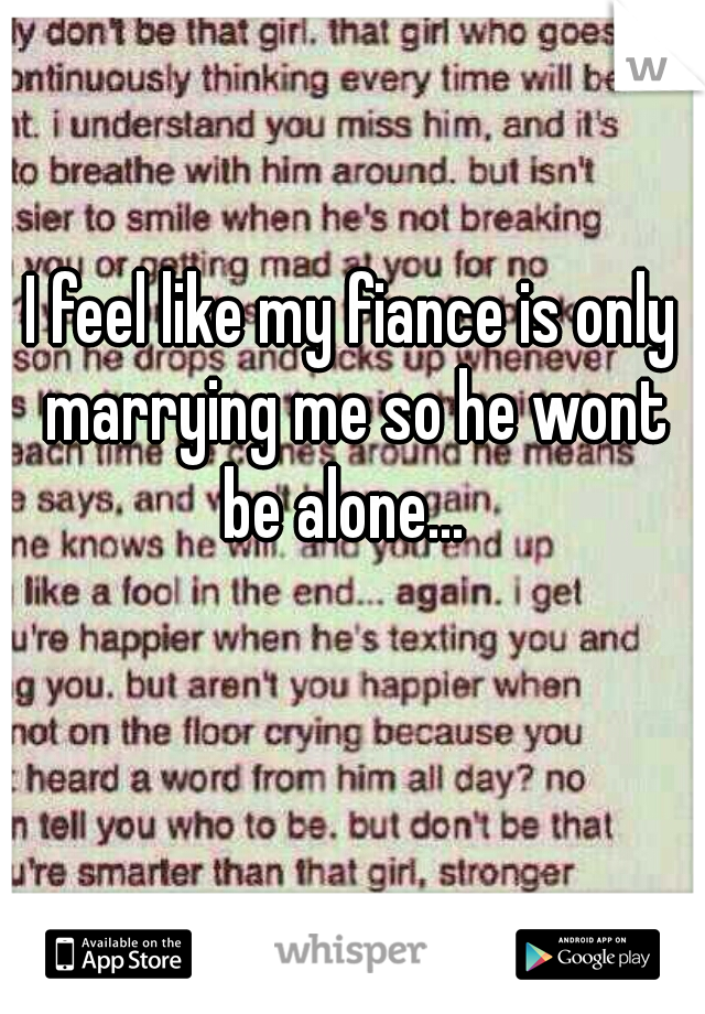 I feel like my fiance is only marrying me so he wont be alone...
