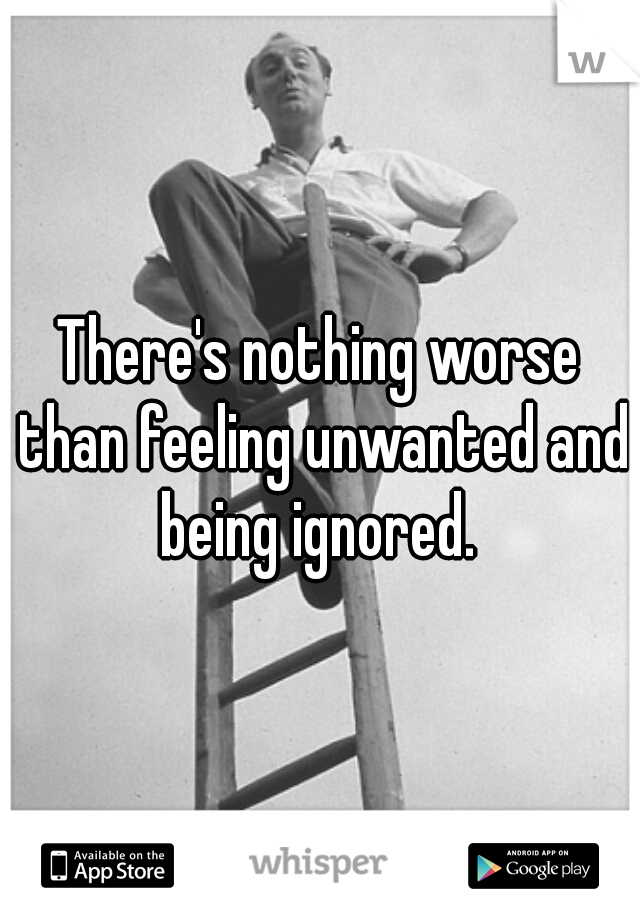 There's nothing worse than feeling unwanted and being ignored.