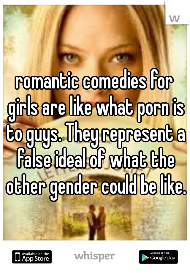 romantic comedies for girls are like what porn is to guys. They represent a false ideal of what the other gender could be like.