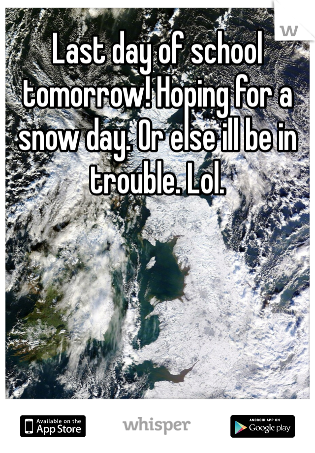 Last day of school tomorrow! Hoping for a snow day. Or else ill be in trouble. Lol.