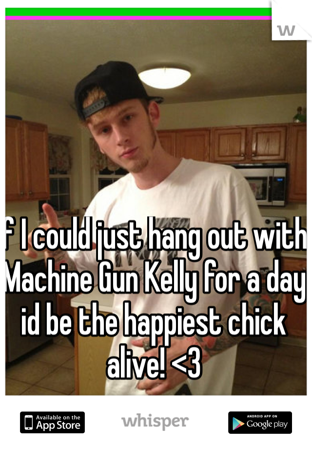 If I could just hang out with Machine Gun Kelly for a day id be the happiest chick alive! <3