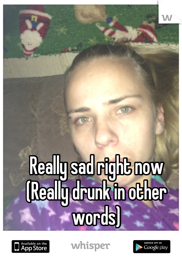 Really sad right now (Really drunk in other words)