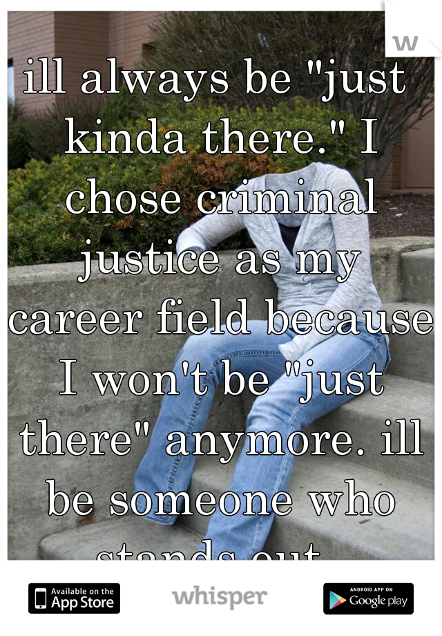 """ill always be """"just kinda there."""" I chose criminal justice as my career field because I won't be """"just there"""" anymore. ill be someone who stands out."""