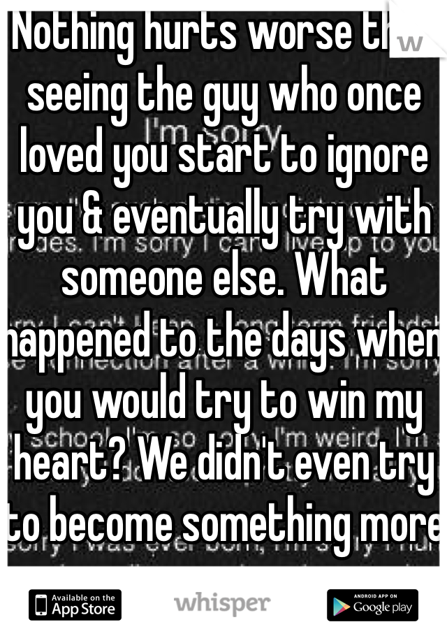 Nothing hurts worse than seeing the guy who once loved you start to ignore you & eventually try with someone else. What happened to the days when you would try to win my heart? We didn't even try to become something more