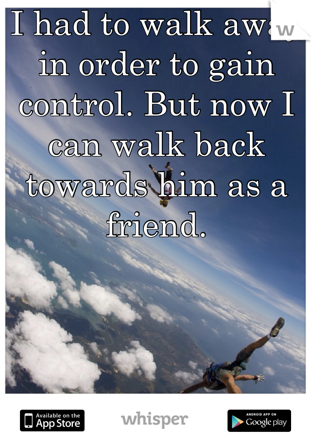 I had to walk away in order to gain control. But now I can walk back towards him as a friend.