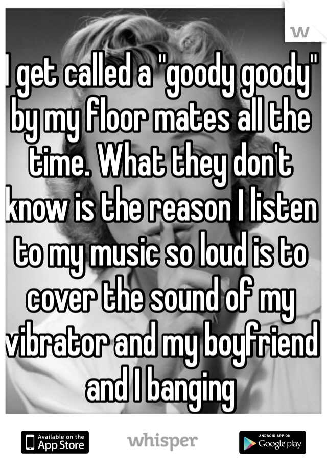 """I get called a """"goody goody"""" by my floor mates all the time. What they don't know is the reason I listen to my music so loud is to cover the sound of my vibrator and my boyfriend and I banging"""