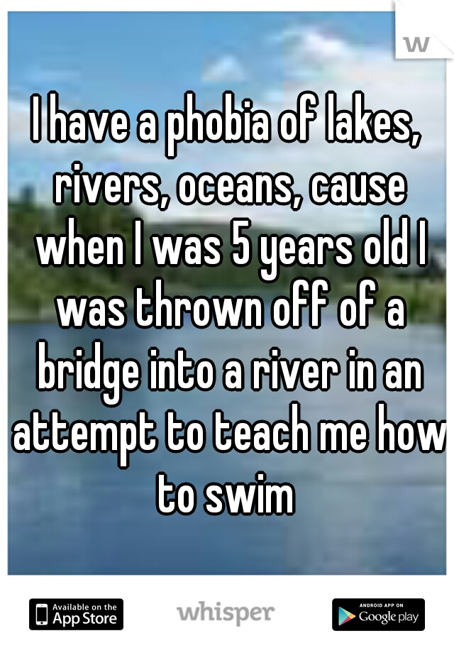 I have a phobia of lakes, rivers, oceans, cause when I was 5 years old I was thrown off of a bridge into a river in an attempt to teach me how to swim